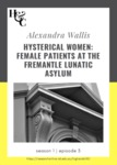 Season 1. Episode 3. Alexandra Wallis: Hysterical Women: Female Patients at the Fremantle Lunatic Asylum
